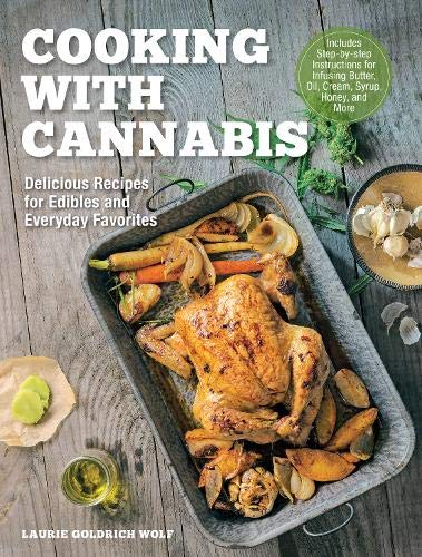 Cooking with Cannabis: Delicious Recipes for Edibles and Everyday Favorites - Includes Step-by-step Instructions for Infusing Butter, Oil, Cream, Syrup, Honey, and More