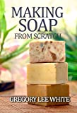Making Soap From Scratch: How to Make Handmade Soap - A Beginners Guide and Beyond (English Edition)