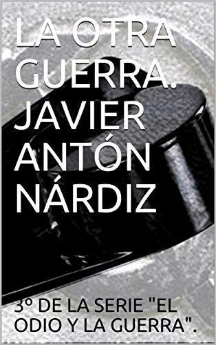LA OTRA GUERRA. JAVIER ANTÓN NÁRDIZ (El odio y la muerte. nº 3)