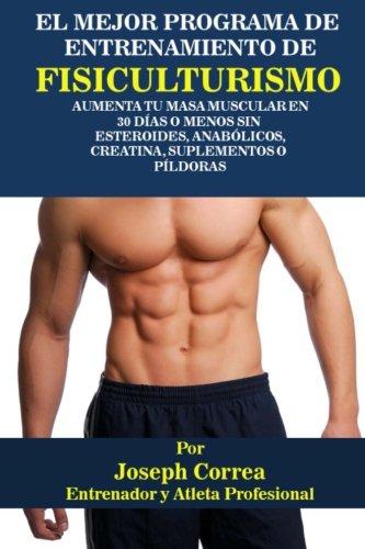 El Mejor Programa De Entrenamiento De Fisiculturismo: Aumenta Tu Masa Muscular En 30 Dias o Menos Sin Esteroides, Anabolicos, Creatina, Suplementos o Pildoras