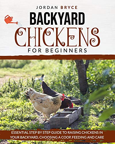 BACKYARD CHICKENS FOR BEGINNERS: Essential step by step guide to raising chickens in your backyard, choosing a coop, feeding and care