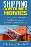 Shipping Container Homes: Simple Guide for Living in, Building, or Buying Shipping Containers (Shipping Container Homes, Sustainable Living, Tiny Houses, Tiny House Living, Portable Housing)