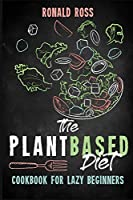 The Plant Based Diet Cookbook for Lazy Beginners: Quick, Easy and Tasty Recipes for Everyone Reset and Energize Your Body with an Healthy and Anti-Cancer life style