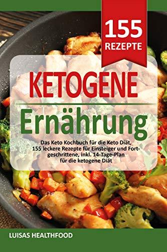KETOGENE ERNÄHRUNG - Das Keto Kochbuch für die Keto Diät: 155 leckere Rezepte für Einsteiger und Fortgeschrittene, inkl. 14-Tage-Plan für die ketogene Diät
