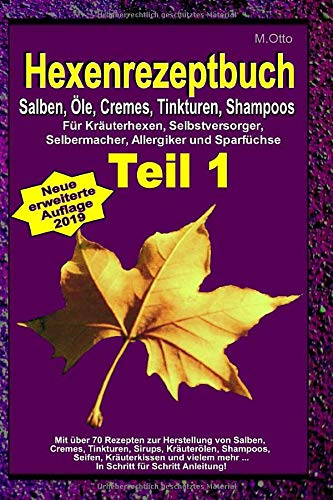 M.Otto Hexenrezeptbuch Teil 1 - Salben, Öle, Cremes, Tinkturen, Shampoos: Für Kräuterhexen, Selbstversorger, Selbermacher, Allergiker und Sparfüchse