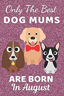 Only The Best Dog Mums Are Born In August: Dog Mum Gifts. Dog lover gifts. This Dog Notebook Dog Journal has a cute fun co...