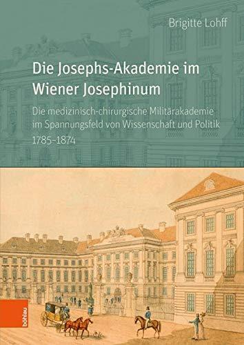 Die Josephs-Akademie im Wiener Josephinum: Die medizinisch-chirurgische Militärakademie im Spannungsfeld von Wissenschaft und Politik 1785-1874