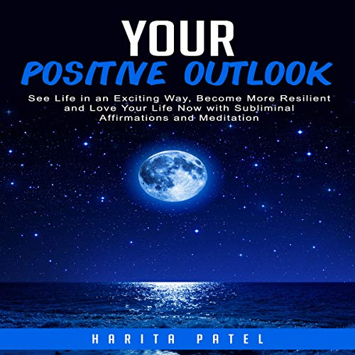 Your Positive Outlook: See Life in an Exciting Way, Become More Resilient and Love Your Life Now with Subliminal Affirmations and Meditation Audiobook By Harita Patel cover art