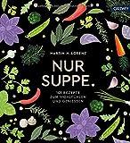 Nur Suppe.: 101 Rezepte zum Wohlfühlen und Genießen