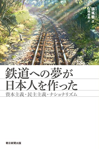 鉄道への夢が日本人を作った 資本主義・民主主義・ナショナリズム (朝日選書)