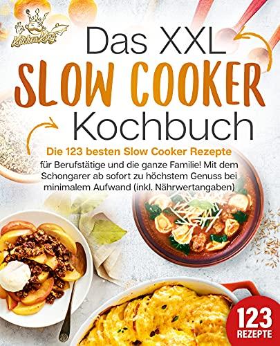 Das XXL Slow Cooker Kochbuch: Die 123 besten Slow Cooker Rezepte für Berufstätige und die ganze Familie! Mit dem Schongarer ab sofort zu höchstem Genuss bei minimalem Aufwand (inkl. Nährwertangaben)