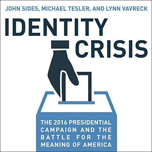 Identity Crisis     The 2016 Presidential Campaign and the Battle for the Meaning of America              By:                                                                                                                                 John Sides,                                                                                        Michael Tesler,                                                                                        Lynn Vavreck                               Narrated by:                                                                                                                                 Paul Heitsch                      Length: 9 hrs and 15 mins     81 ratings     Overall 4.4