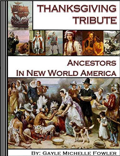 Thanksgiving Tribute, Ancestors in New World America: A granddaughter's account of some of America's earliest pioneers' life-risking pursuit of freedom, civility, and gratitude. by [Gayle Michelle  Fowler]
