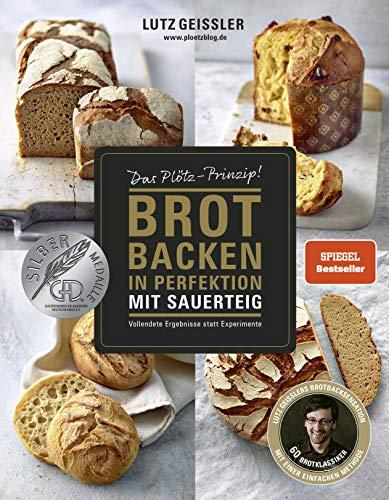 Brot backen in Perfektion mit Sauerteig - Das Plötz-Prinzip! - Vollendete Ergebnisse statt Experimente - 60 Brotklassiker - Baguette, Dinkelbrot, Frühstücksbrötchen, Croissants und mehr
