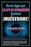 No me digas que la Ley de Atracción funciona ¡MUÉSTRAME!: 26 ejemplos selectos del archivo personal de manifestaciones y milagros de El Aprendiz de LOA.