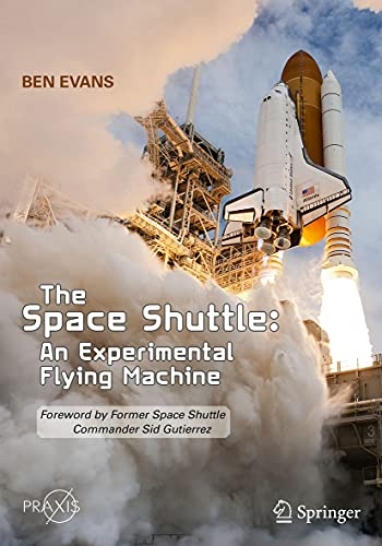 The Space Shuttle: An Experimental Flying Machine: Foreword by Former Space Shuttle Commander Sid Gutierrez (Springer Praxis Books)
