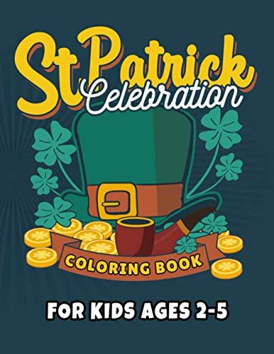 『St Patrick Celebration Coloring Book For Kids Ages 2-5: Amazing St Patrick's Day Irish Shamrock Day Coloring Book: Happy Saint Patrick's Day Coloring Book for Kids, Teens and Adults: Irish Shamrock, Four Leaf Clover, Shenanigans, Gnome, Dwarf.』のトップ画像