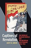 Captives of Revolution: The Socialist Revolutionaries and the Bolshevik Dictatorship, 1918-1923 (Pitt Series in Russian East European Studies)
