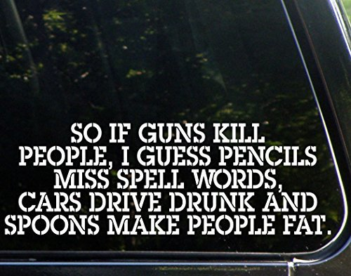 So If Guns Kill People, Pencils Miss Spell Words, Cars Drive Drunk Spoons Make People Fat - Die Cut Vinyl Decal for Cars, Trucks, Windows, Boats, Tool Boxes, Laptops, Etc