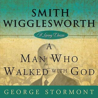 Smith Wigglesworth: A Man Who Walked with God     Living Classics              By:                                                                                                                                 George Stormont                               Narrated by:                                                                                                                                 Tim Côté                      Length: 3 hrs and 29 mins     2 ratings     Overall 5.0