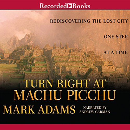 Turn Right at Machu Picchu     Rediscovering the Lost City One Step at a Time              By:                                                                                                                                 Mark Adams                               Narrated by:                                                                                                                                 Andrew Garman                      Length: 10 hrs and 9 mins     1,113 ratings     Overall 4.4