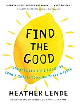 Find the Good: Unexpected Life Lessons from a Small-Town Obituary Writer by [Heather Lende]