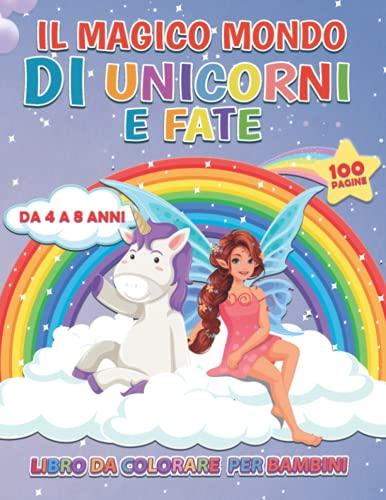 Il Magico Mondo di Unicorni e Fate: Libro da Colorare per Bambini da 4 a 8 Anni - 100 DISEGNI