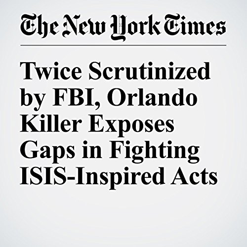 Twice Scrutinized by FBI, Orlando Killer Exposes Gaps in Fighting ISIS-Inspired Acts audiobook cover art