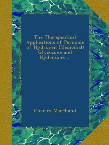 The Therapeutical Applications of Peroxide of Hydrogen (Medicinal) Glycozone and Hydrozone ...