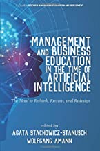 Management and Business Education in the Time of Artificial Intelligence (AI): The Need to Rethink, Retrain, and Redesign (Research in Management Education and Development)