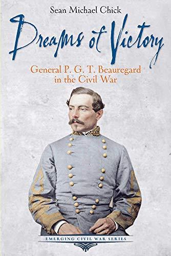 Dreams of Victory: General P. G. T. Beauregard in the Civil War (Emerging Civil War Series)