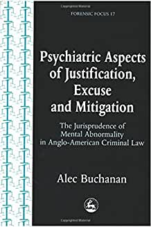Psychiatric Aspects of Justification, Excuse and Mitigation in Anglo-American Criminal Law (Forensic Focus)