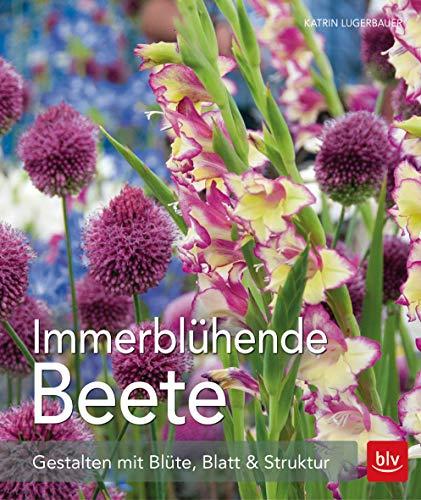 Immerblühende Beete: Gestalten mit Blüte, Blatt & Struktur