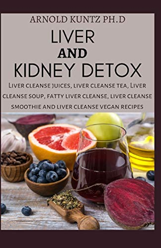 LIVER AND KIDNEY DETOX: LIVER CLEANSE JUICES, LIVER CLEANSE TEA, LIVER CLEANSE SOUP, FATTY LIVER CLEANSE, LIVER CLEANSE SMOOTHIES AND LIVER CLEANSE VEGAN RECIPES