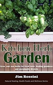 Kitchen Herb Garden: Grow your own herbs for fresh taste, healing goodness and sustainable lifestyle (Natural Healing, Health Foods and Wellness Series) by [Jim Rossini, FastRead Books]