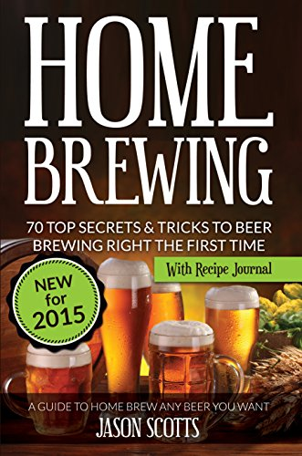 Home Brewing: 70 Top Secrets & Tricks To Beer Brewing Right The First Time: A Guide To Home Brew Any Beer You Want (With Recipe Journal) (English Edition)