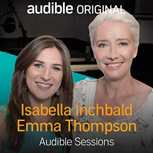 Emma Thompson & Isabella Inchbald     Audible Sessions: FREE Exclusive Interview              By:                                                                                                                                 Robin Morgan-Bentley                               Narrated by:                                                                                                                                 Emma Thompson,                                                                                        Isabella Inchbald                      Length: 17 mins     32 ratings     Overall 4.7