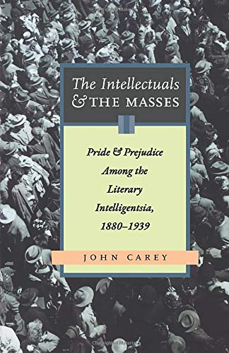 The Intellectuals And The Masses: Pride and Prejudice Among the Literary Intelligensia, 1880-1939