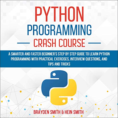 Python Programming Crash Course: A Smarter and Faster Beginner's Step by Step Guide to Learn Python Programming with Practical Exercises, Interview Questions, and Tips and Tricks cover art