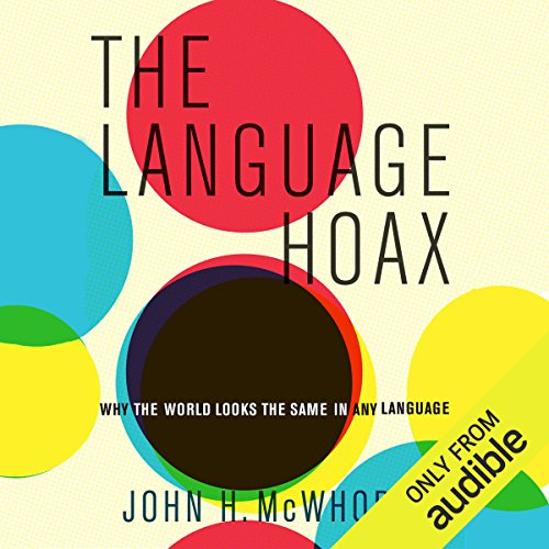 The Language Hoax     Why the World Looks the Same in Any Language              By:                                                                                                                                 John H. McWhorter                               Narrated by:                                                                                                                                 John McWhorter                      Length: 5 hrs and 23 mins     9 ratings     Overall 4.6