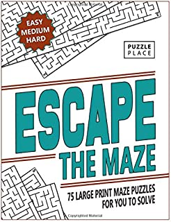 Escape The Maze: 75 Large Print Maze Puzzles for You to Solve: Easy, Medium and Hard