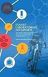 EXAMES LABORATORIAIS NO ESPORTE: Guia prático para interpretação dos exames laboratoriais de atletas e praticantes de atividade física