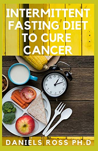 INTERMITTENT FASTING DIET TO CURE CANCER: Heal Your Body by Eating Healthy. Increase Your Energy, Bu