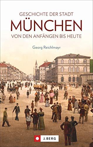 Die Geschichte der Stadt München. Von den Anfängen bis heute. Mit historischen Fotografien aus der Münchner Stadtgeschichte.