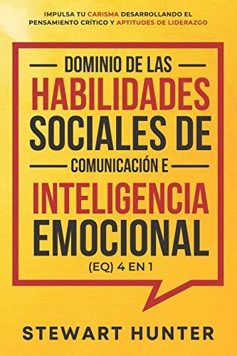 Dominio de las Habilidades Sociales de Comunicación e Inteligencia Emocional (EQ) 4 en 1: Impulsa tu carisma desarrollando...