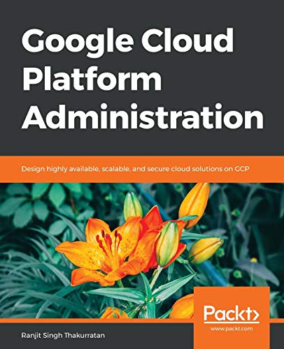 Google Cloud Platform Administration: Design highly available, scalable, and secure cloud solutions on GCP (English Edition)