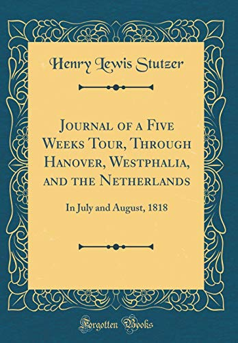 Journal of a Five Weeks Tour, Through Hanover, Westphalia, and the Netherlands: In July and August, 1818 (Classic Reprint)