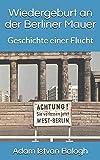 Wiedergeburt an der Berliner Mauer: Geschichte einer Flucht