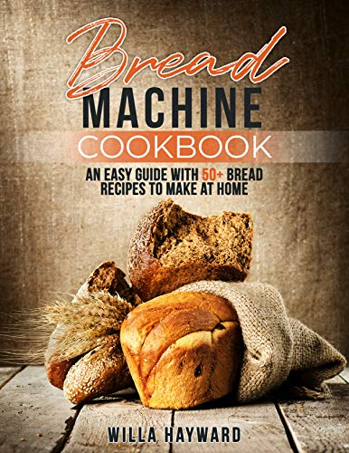 Bread Machine Cookbook: An Easy Guide with 50+ Bread Recipes to Make at Home (English Edition)