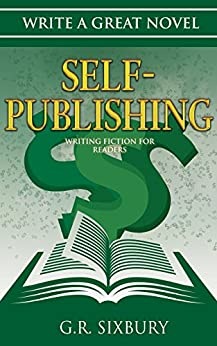 Self-Publishing: Writing Fiction for Readers (Write a Great Novel Book 4) by [G. R. Sixbury]
